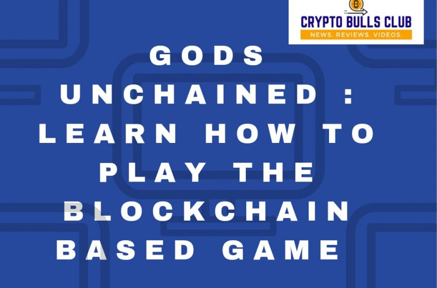 Gods Unchained: The Blockchain based Play-to-earn Game in 2021